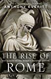 The Rise of Rome: The Making of the World's Greatest Empire by Anthony Everitt front cover