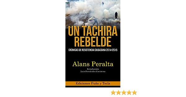 Amazon.com: Un Táchira Rebelde: Crónicas de resistencia ciudadana 2014-2015 (Spanish Edition) eBook: Alans Peralta: Kindle Store