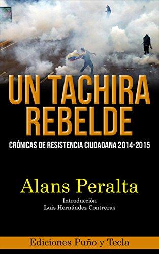 Un Táchira Rebelde: Crónicas de resistencia ciudadana 2014-2015 (Spanish Edition) by