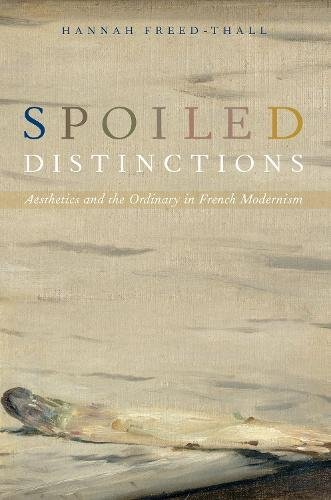 (Spoiled Distinctions: Aesthetics and the Ordinary in French Modernism)