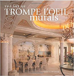 The Art Of Trompe Loeil Murals Yves Lanthier 9781581805529 Amazon Books