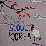 Traveling Around Seoul Korea (Seoul Travel Guide)