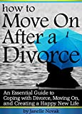How to Move On After a Divorce: An Essential Guide to Coping with Divorce, Moving On, and Creating a Happy New Life