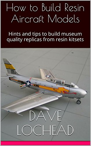 How to Build Resin Aircraft Models: Hints and tips to build museum quality replicas from resin kitsets