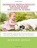 Guarantee Proven Results! Teach Your Dog to Come When You Call in 10 Days, Bernard Savage, 1494368862
