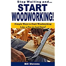 Stop Waiting and Start Woodworking: Simple Ways to Start Woodworking  Like a Pro in Just Days!