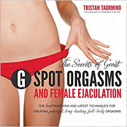 The Secrets Of Great G Spot Orgasms And Female Ejaculation The Best Positions And Latest Techniques For Creating Powerful Long Lasting Full Body Orgasms