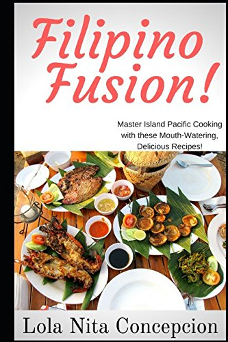 Filipino Fusion!: Master Island Pacific Cooking with these Mouth-Watering, Delicious Recipes! by Lola Nita Concepcion
