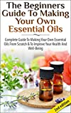 The Beginners Guide to Making Your Own Essential Oils: Complete Guide to Making Your Own Essential Oils from Scratch & To Improve Your Health and Well-Being ... Health, Healing, Weight Loss, Coconut Oil)