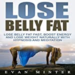 Lose Belly Fat: Lose Belly Fat Fast, Boost Energy and Lose Weight Naturally with Hypnosis and Meditation | Evan Minter