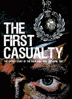 The First Casualty - The Untold Story of the Falklands War: The Book they said couldn't be written... About the Battle they said never happened... (Text Only Kindle 1) by [Phillips, Ricky D.]