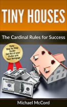 TINY HOUSE: CARDINAL RULES FOR SUCCESS (TINY HOUSE CONSTRUCTION, TINY HOUSE ON WHEELS, TINY HOUSE LIVING, REAL ESTATE INVESTING BOOK 1)