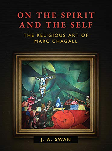 On the Spirit and the Self: The Religious Art of Marc Chagall por Jennifer Swan