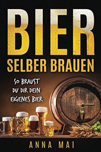 Bier selber brauen: So braust Du dir dein eigenes Bier (German Edition)