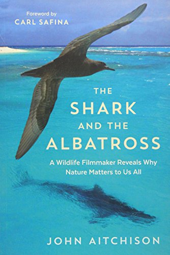 The Shark and the Albatross: A Wildlife Filmmaker Reveals Why Nature Matters to Us All