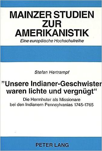 «Unsere Indianer-Geschwister waren lichte und vergnügt»-: Die Herrnhuter als Missionare bei den Indianern Pennsylvanias 1745-1765 (Mainzer Studien zur Amerikanistik) (German Edition)