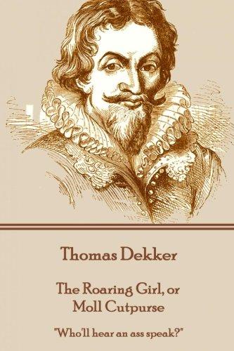 Thomas Dekker - The Roaring Girl, or Moll Cutpurse: Who'll hear an ass speak?