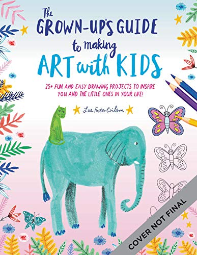 The Grown-Up's Guide to Making Art with Kids: 25+ fun and easy projects to inspire you and the little ones in your life by Walter Foster Publishing