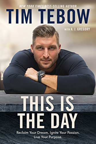 This Is the Day: Reclaim Your Dream. Ignite Your Passion. Live Your Purpose. by [Tebow, Tim]