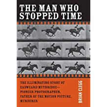 The Man Who Stopped Time: The Illuminating Story of Eadweard Muybridge - Pioneer Photographer, Father of the Motion Picture, Murderer by Brian Clegg (2007-02-26)