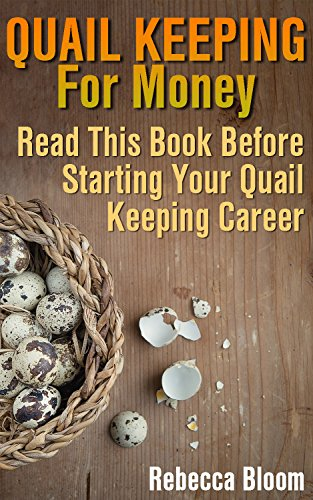 Quail Keeping For Money: Read This Book Before Starting Your Quail Keeping Career : (Building Chicken Coops, DIY Projects) by [Bloom, Rebecca ]