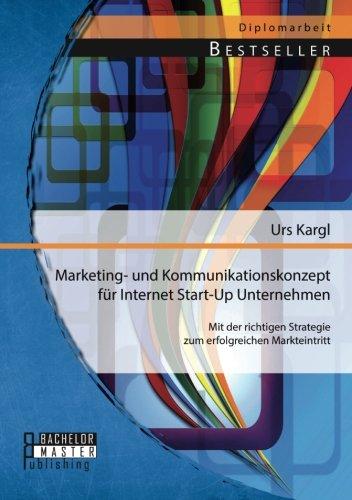 Marketing- und Kommunikationskonzept für Internet Start-Up Unternehmen: Mit der richtigen Strategie zum erfolgreichen Markteintritt