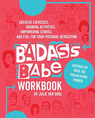 Badass Babe Workbook  Creative Exercises  Drawing Activities  Empowering Stories  And Fuel For Your Personal Revolution  Inspired By Over 100 Trailblazing Women