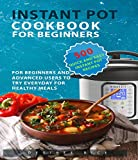 Instant Pot Cookbook for Beginners: 500 Quick and Easy Instant Pot Recipes for Beginners and Advanced Users to Try Everyday for Healthy Meals