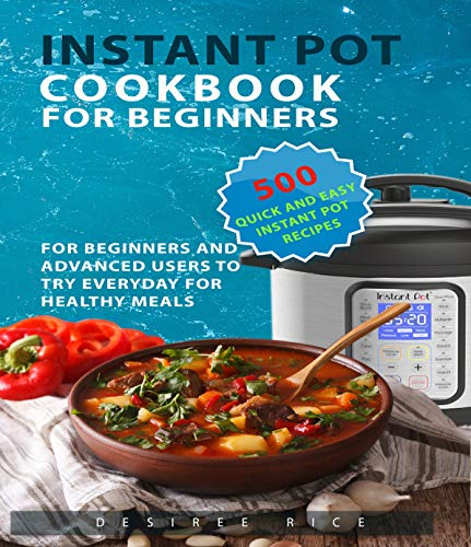 Instant Pot Cookbook for Beginners: 500 Quick and Easy Instant Pot Recipes for Beginners and Advanced Users to Try Everyday for Healthy Meals by Desiree Rice