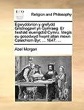 Egwyddorion y Grefydd Gristnogawl Yn Gymraeg Er Ileshàd Ieuengctid Cymru Megis Eu Gosodwyd Hwynt Allan Mewn Catechism Byr, 1647, Abel Morgan, 1140815997