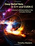 Deep Belief Nets in C++ and CUDA C: Volume II: Autoencoding in the Complex Domain (Volume 2)
