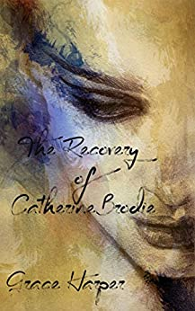 The Recovery of Catherine Brodie: A Rock Star Romance (Brodie Saga Book 2) by [Harper, Grace]
