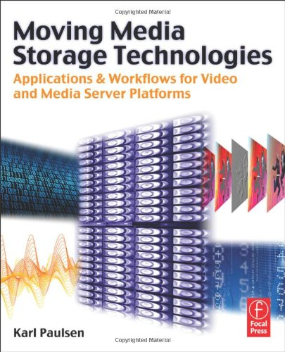 Moving Media Storage Technologies: Applications & Workflows for Video and Media Server Platforms by Karl Paulsen, Focal Press