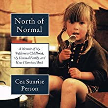 North of Normal: A Memoir of My Wilderness Childhood, My Unusual Family, and How I Survived Both Audiobook by Cea Sunrise Person Narrated by Cea Sunrise Person