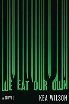 We Eat Our Own: A Novel by [Wilson, Kea]