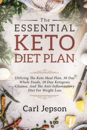 Keto Diet Plan: The Essential Keto Diet Plan: 10 Days To Permanent Fat Loss - Utilizing The Keto Meal Plan, 30 Day Whole Foods, 10 Day Ketogenic Cleanse, And The Anti-Inflammatory Diet For Weight Loss