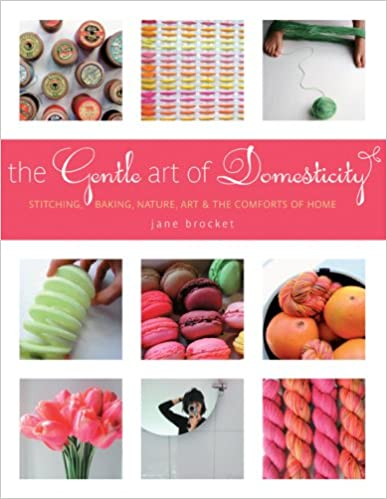 Nature The Gentle Art of Domesticity: Stitching Art /& the Comforts of Home Baking