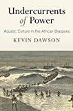 "Kevin Dawson, ""Undercurrents of Power: Aquatic Culture in the African Diaspora"" (U Pennsylvania Press, 2018)"