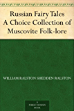Russian Fairy Tales A Choice Collection of Muscovite Folk-lore (English Edition)