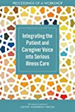 : Integrating the Patient and Caregiver Voice into Serious Illness Care: Proceedings of a Workshop