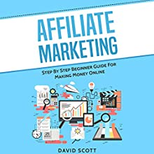 Affiliate Marketing: Step By Step Beginner Guide for Making Money Online Audiobook by David Scott Narrated by Dean Eby