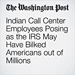 Indian Call Center Employees Posing as the IRS May Have Bilked Americans out of Millions | Rama Lakshmi