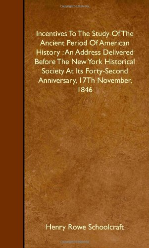 Incentives To The Study Of The Ancient Period Of American History : An Address Delivered Before The New York Historical Society At Its Forty-Second Anniversary, 17Th November, 1846 PDF