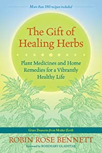 The Gift of Healing Herbs: Plant Medicines and Home Remedies for a Vibrantly Healthy Life by Robin Rose Bennett, Rosemary Gladstar
