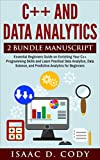 C++ and Data Analytics 2 Bundle Manuscript  Essential Beginners Guide on Enriching Your C++ Programming Skills and Learn Practical Data Analytics, Data Science, and Predictive Analytics for Beginners