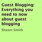 Guest Blogging: Everything You Need to Know About Guest Blogging | Shawn Smith