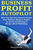 Business Profit Autopilot: How Can You Earn Passive Income Even Without Being an Expert on Fiverr Freelancing or Recipe eBook Publishing