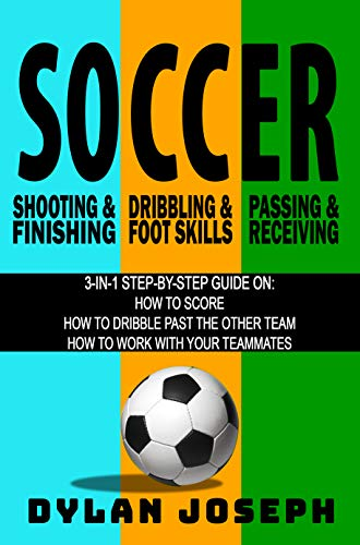 Soccer: A Step-by-Step Guide on How to Score, Dribble Past the Other Team, and Work with Your Teammates (3 Books in 1) por Dylan Joseph