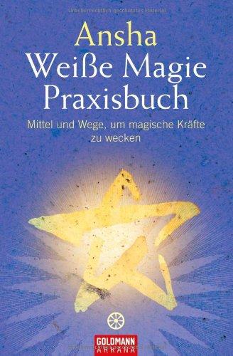 Weiße Magie: Praxisbuch - Mittel und Wege, um magische Kräfte zu wecken