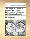 The Siege of Calais a Tragedy from the French of Mr de Belloy with Historical Notes, M. De Belloy, 1140825801